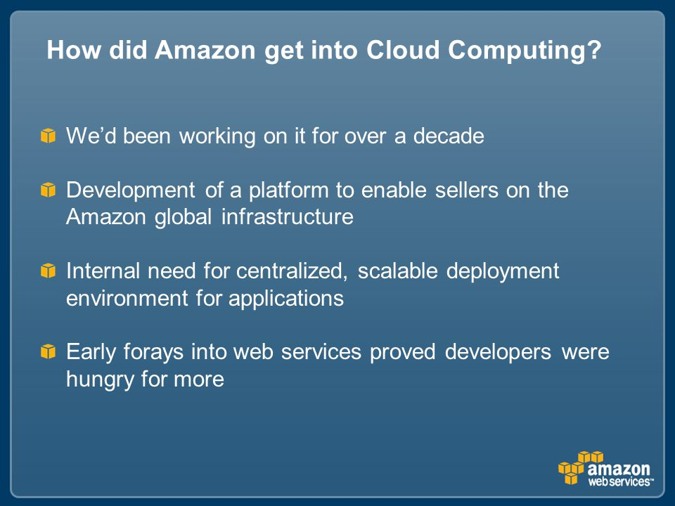 We'd been working on it for over a decade Development of a platform to enable sellers on the Amazon global infrastructure Internal need for centralized, scalable deployment environment for applications Early forays into web services proved developers were hungry for more How did Amazon get into Cloud Computing