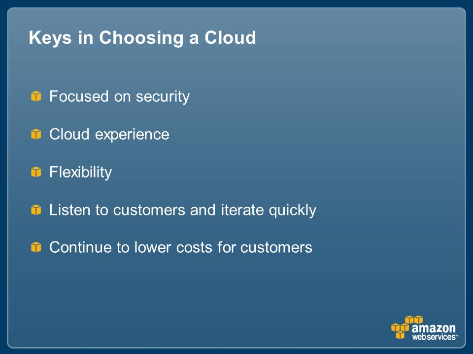 Keys in Choosing a Cloud Focused on security Cloud experience Flexibility Listen to customers and iterate quickly Continue to lower costs for customers