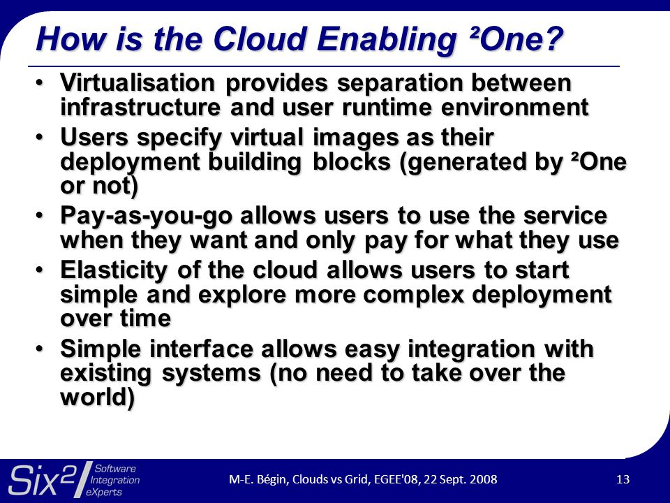 How is the Cloud Enabling ²One? Virtualisation provides separation between infrastructure and user runtime environmentVirtualisation provides separati
