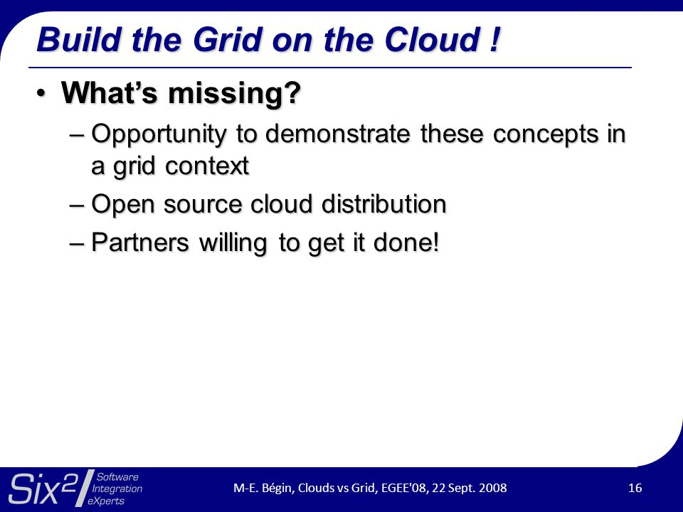 Build the Grid on the Cloud ! What's missing?What's missing? –Opportunity to demonstrate these concepts in a grid context –Open source cloud distribut