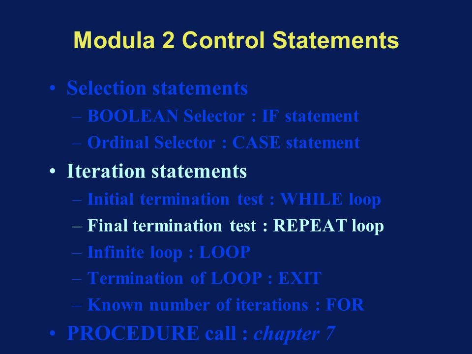 Modula 2 Control Statements Selection statements –BOOLEAN Selector : IF statement –Ordinal Selector : CASE statement Iteration statements –Initial ter