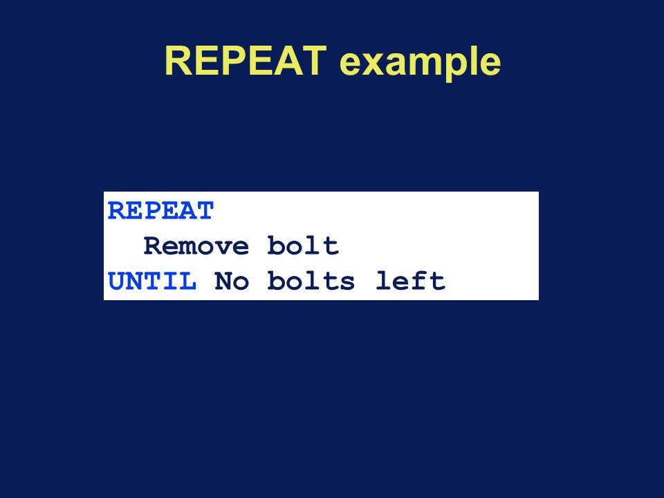 REPEAT example REPEAT Remove bolt UNTIL No bolts left