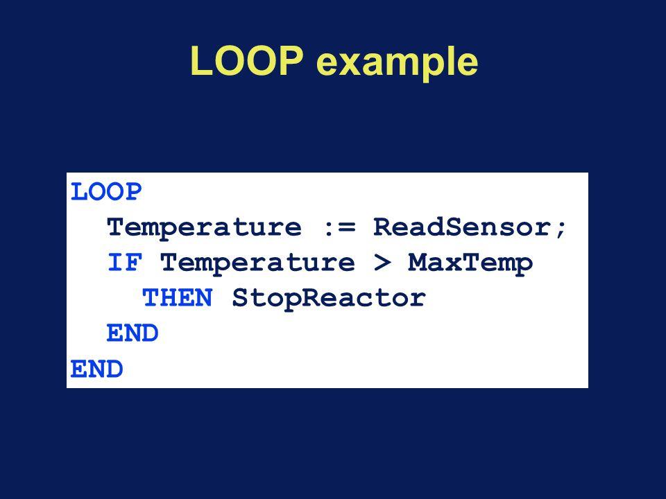 LOOP example LOOP Temperature := ReadSensor; IF Temperature > MaxTemp THEN StopReactor END