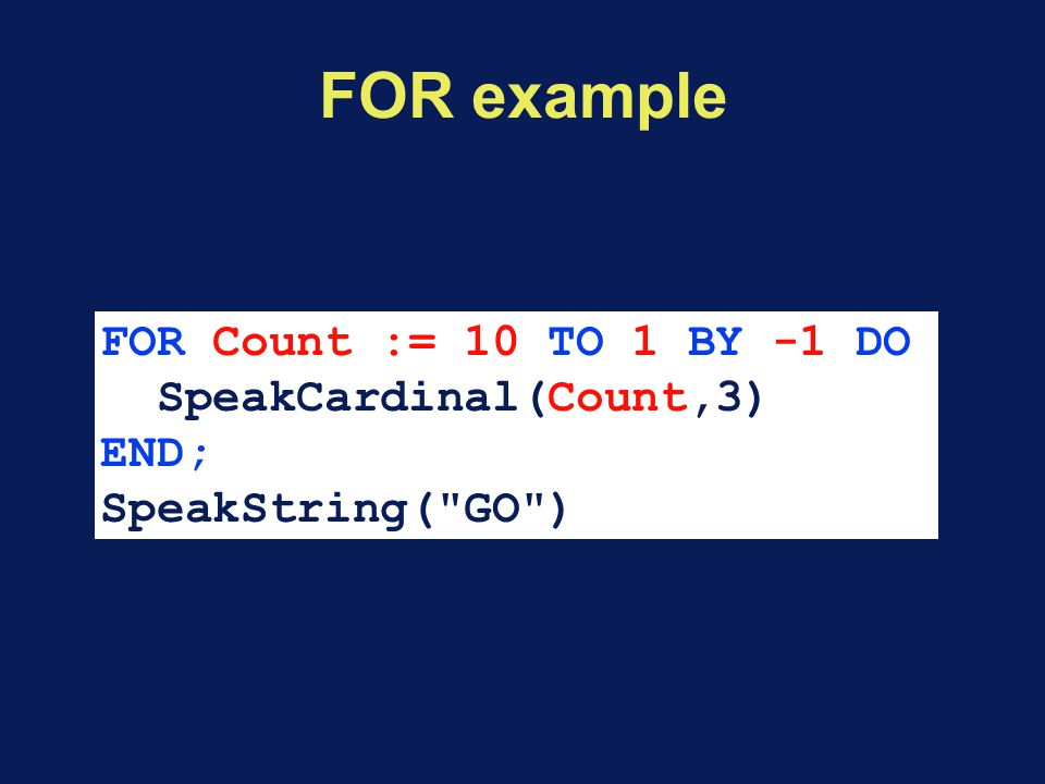 FOR example FOR Count := 10 TO 1 BY -1 DO SpeakCardinal(Count,3) END; SpeakString( GO )