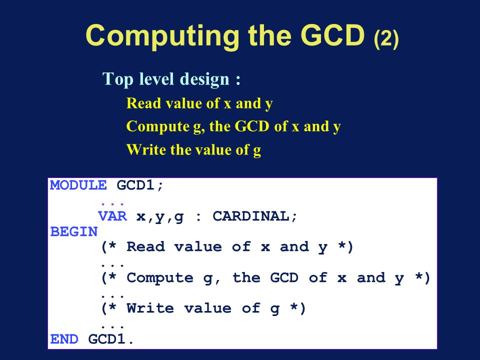 Computing the GCD (2) Top level design : Read value of x and y Compute g, the GCD of x and y Write the value of g MODULE GCD1;... VAR x,y,g : CARDINAL