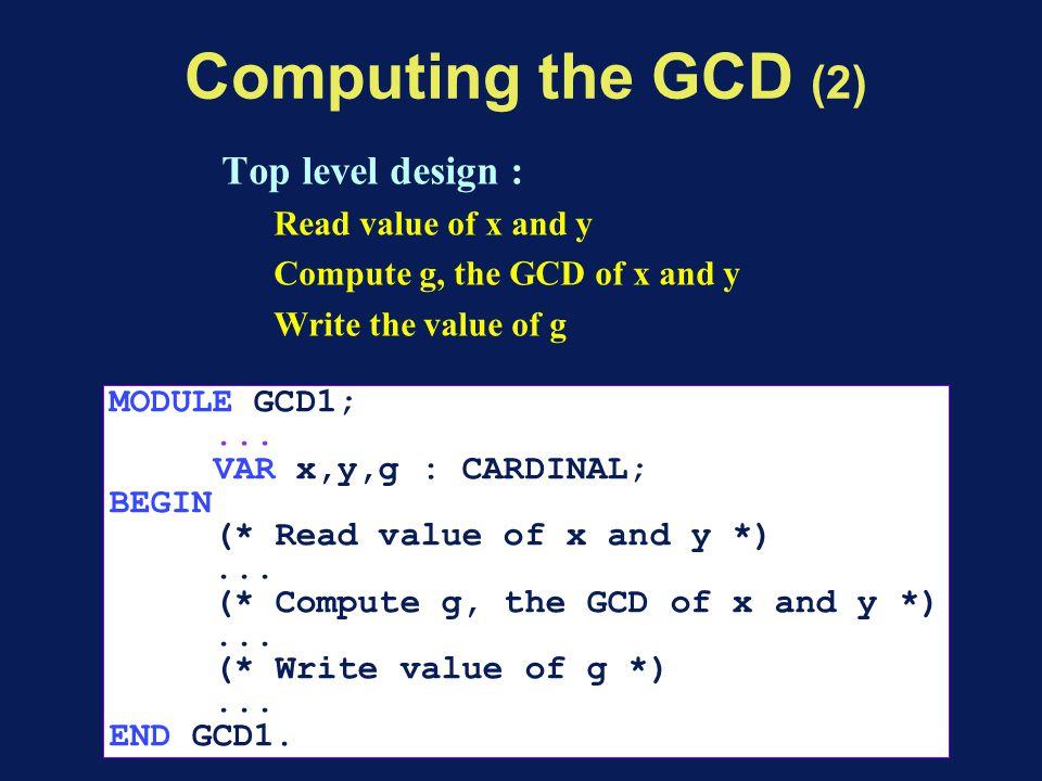 Computing the GCD (2) Top level design : Read value of x and y Compute g, the GCD of x and y Write the value of g MODULE GCD1;...