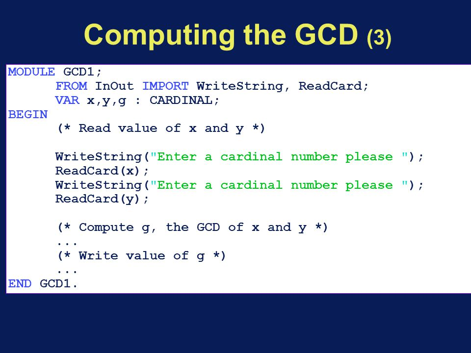 Computing the GCD (3) MODULE GCD1; FROM InOut IMPORT WriteString, ReadCard; VAR x,y,g : CARDINAL; BEGIN (* Read value of x and y *) WriteString(
