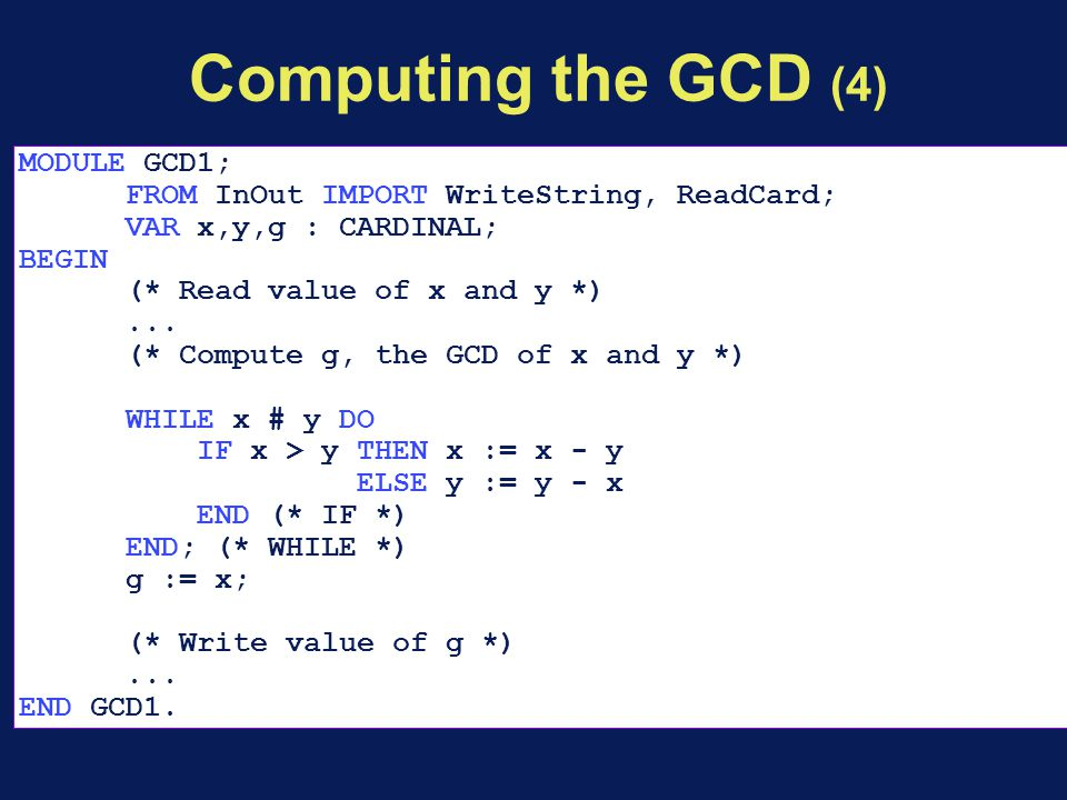 Computing the GCD (4) MODULE GCD1; FROM InOut IMPORT WriteString, ReadCard; VAR x,y,g : CARDINAL; BEGIN (* Read value of x and y *)... (* Compute g, t