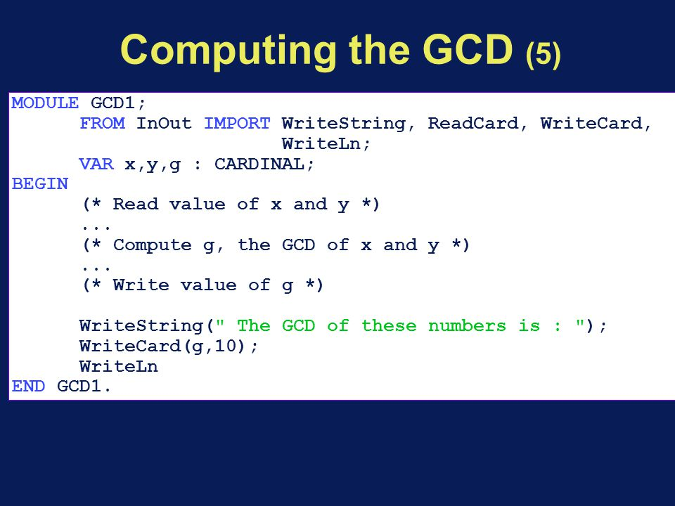 Computing the GCD (5) MODULE GCD1; FROM InOut IMPORT WriteString, ReadCard, WriteCard, WriteLn; VAR x,y,g : CARDINAL; BEGIN (* Read value of x and y *