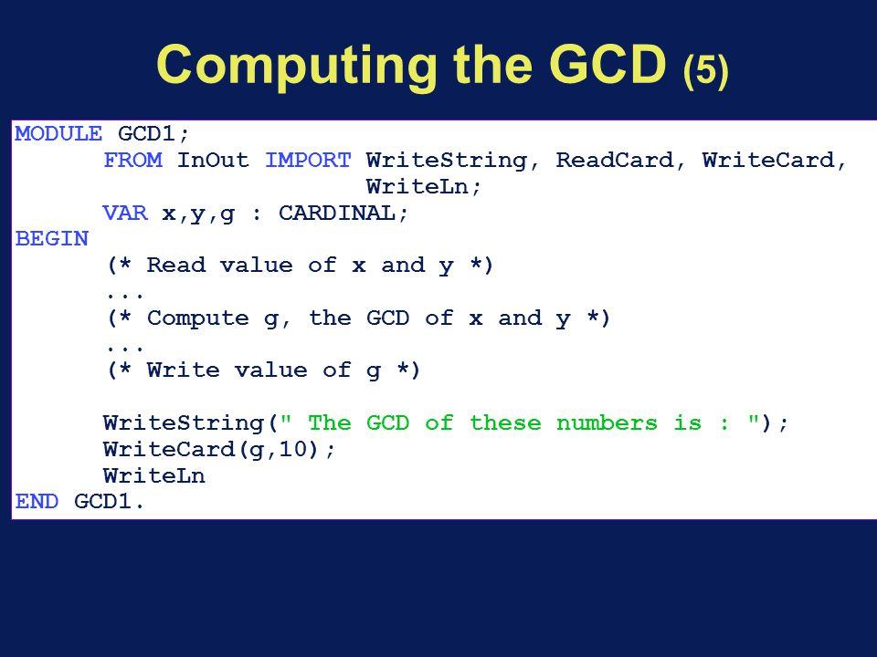 Computing the GCD (5) MODULE GCD1; FROM InOut IMPORT WriteString, ReadCard, WriteCard, WriteLn; VAR x,y,g : CARDINAL; BEGIN (* Read value of x and y *)...