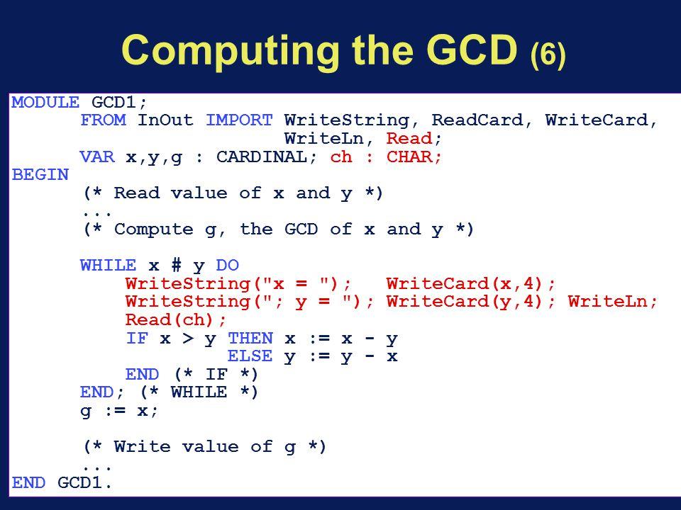 Computing the GCD (6) MODULE GCD1; FROM InOut IMPORT WriteString, ReadCard, WriteCard, WriteLn, Read; VAR x,y,g : CARDINAL; ch : CHAR; BEGIN (* Read value of x and y *)...