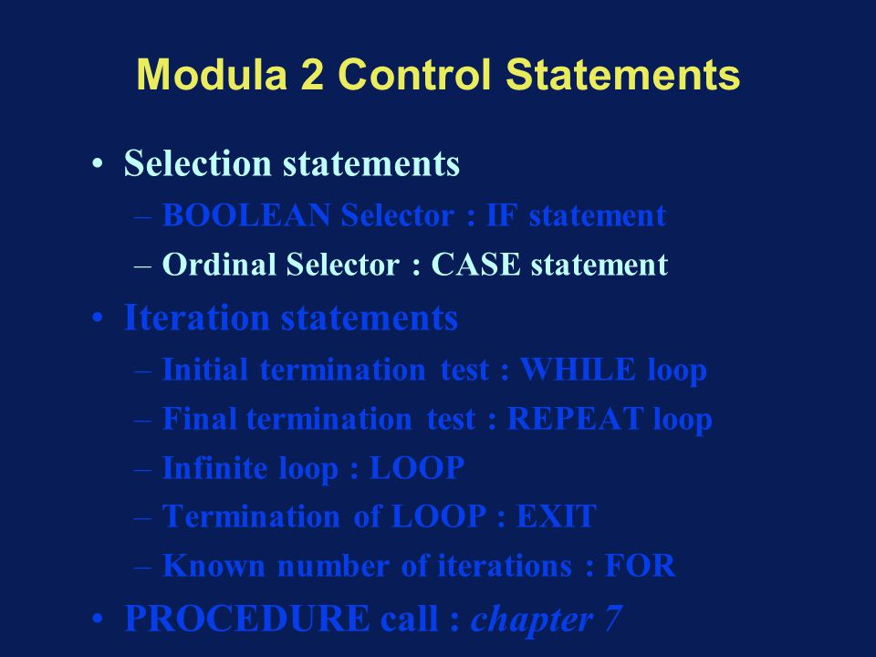 Modula 2 Control Statements Selection statements –BOOLEAN Selector : IF statement –Ordinal Selector : CASE statement Iteration statements –Initial termination test : WHILE loop –Final termination test : REPEAT loop –Infinite loop : LOOP –Termination of LOOP : EXIT –Known number of iterations : FOR PROCEDURE call : chapter 7