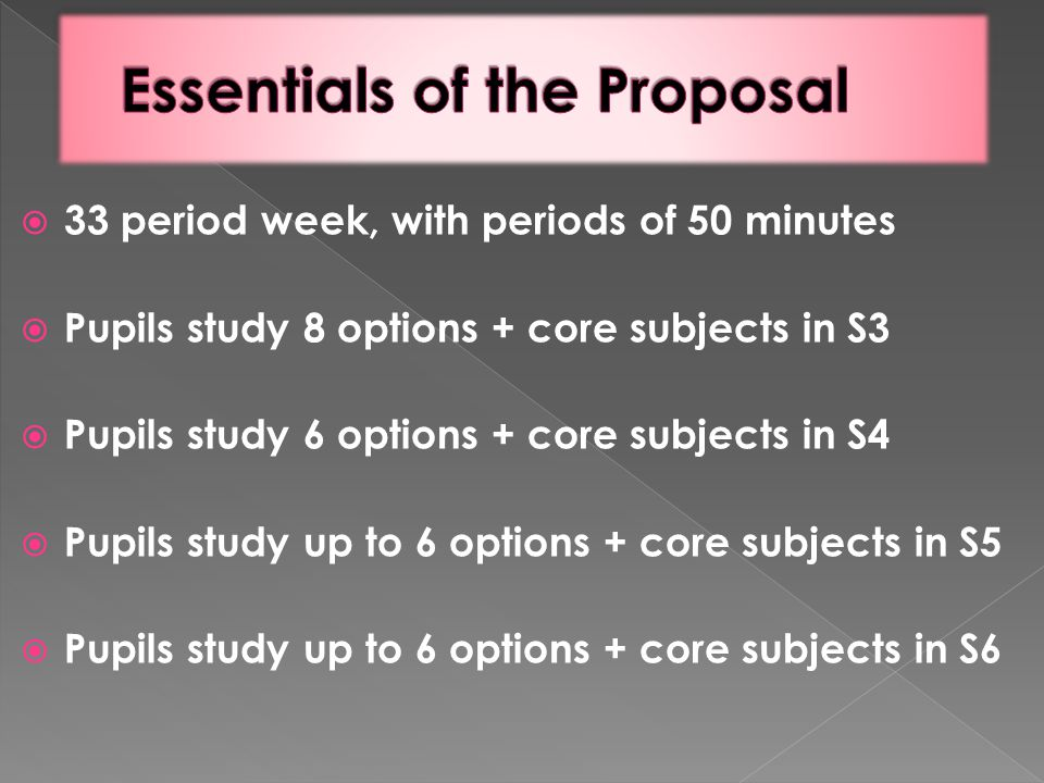  33 period week, with periods of 50 minutes  Pupils study 8 options + core subjects in S3  Pupils study 6 options + core subjects in S4  Pupils st