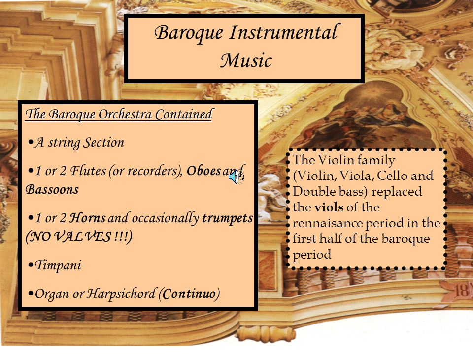Baroque Instrumental Music The Baroque Orchestra Contained A string Section 1 or 2 Flutes (or recorders), Oboes and Bassoons 1 or 2 Horns and occasionally trumpets (NO VALVES !!!) Timpani Organ or Harpsichord (Continuo) The Violin family (Violin, Viola, Cello and Double bass) replaced the viols of the rennaisance period in the first half of the baroque period
