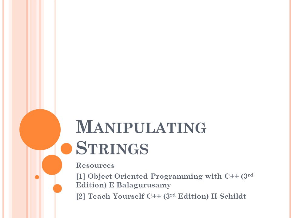 M ANIPULATING S TRINGS Resources [1] Object Oriented Programming with C++ (3 rd Edition) E Balagurusamy [2] Teach Yourself C++ (3 rd Edition) H Schild