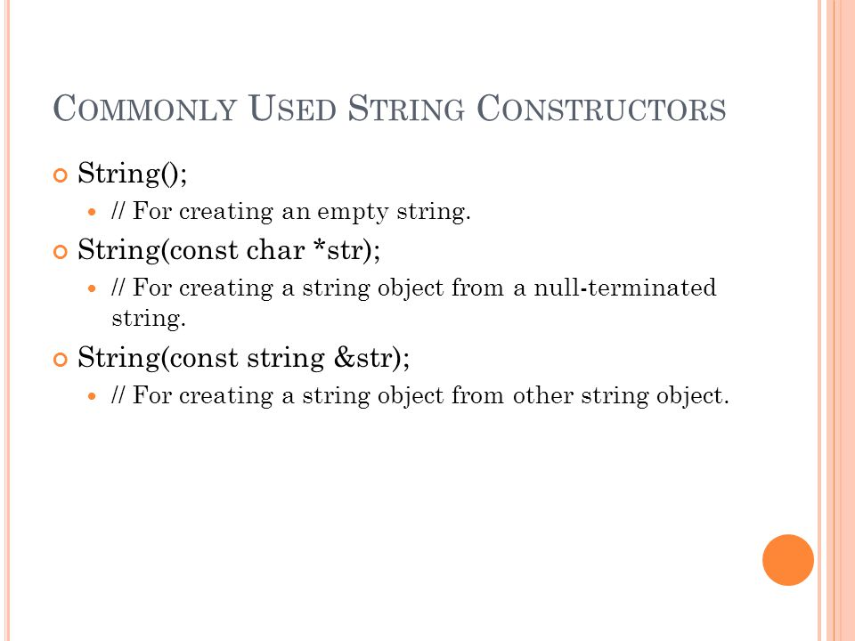 C OMMONLY U SED S TRING C ONSTRUCTORS String(); // For creating an empty string. String(const char *str); // For creating a string object from a null-