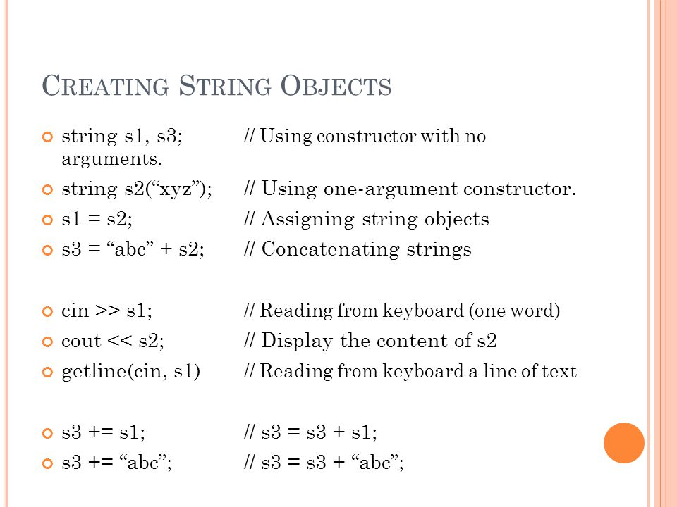 "C REATING S TRING O BJECTS string s1, s3; // Using constructor with no arguments. string s2(""xyz"");// Using one-argument constructor. s1 = s2;// Assig"
