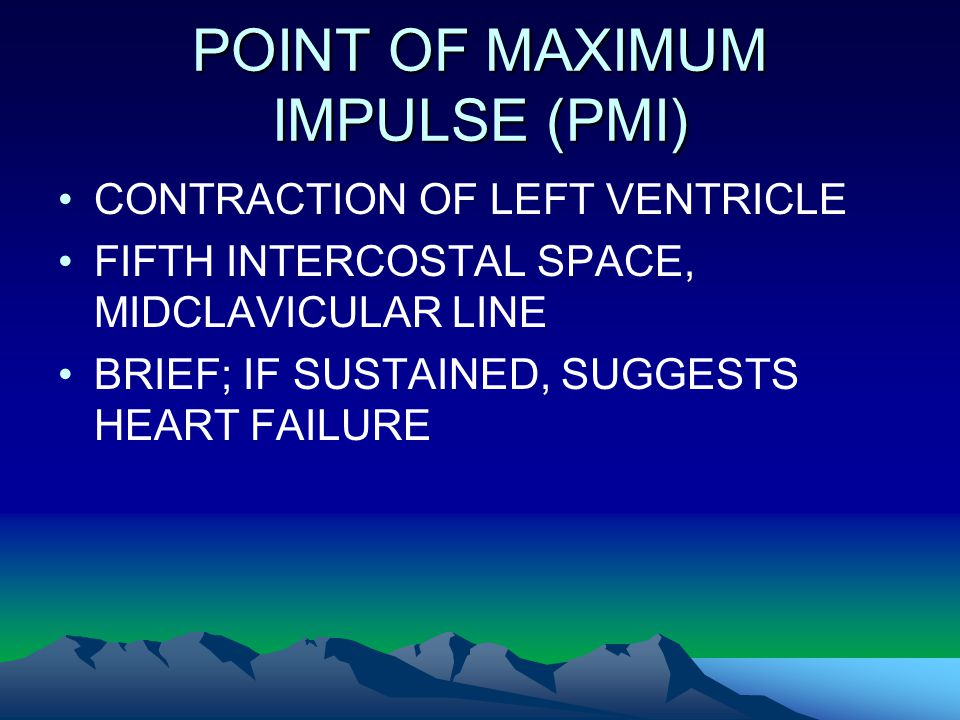 POINT OF MAXIMUM IMPULSE (PMI) CONTRACTION OF LEFT VENTRICLE FIFTH INTERCOSTAL SPACE, MIDCLAVICULAR LINE BRIEF; IF SUSTAINED, SUGGESTS HEART FAILURE
