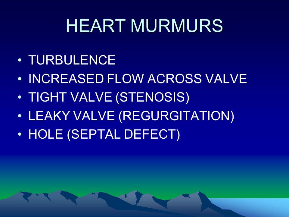HEART MURMURS TURBULENCE INCREASED FLOW ACROSS VALVE TIGHT VALVE (STENOSIS) LEAKY VALVE (REGURGITATION) HOLE (SEPTAL DEFECT)