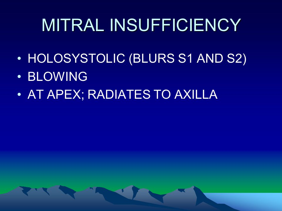 MITRAL INSUFFICIENCY HOLOSYSTOLIC (BLURS S1 AND S2) BLOWING AT APEX; RADIATES TO AXILLA