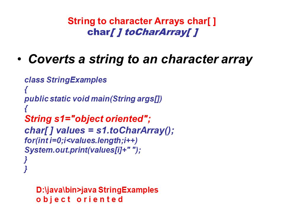 String to character Arrays char[ ] char[ ] toCharArray[ ] Coverts a string to an character array class StringExamples { public static void main(String