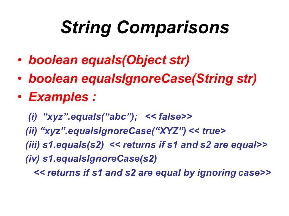 "String Comparisons boolean equals(Object str) boolean equalsIgnoreCase(String str) Examples : (i) ""xyz"".equals(""abc""); > (ii) ""xyz"".equalsIgnoreCase("""