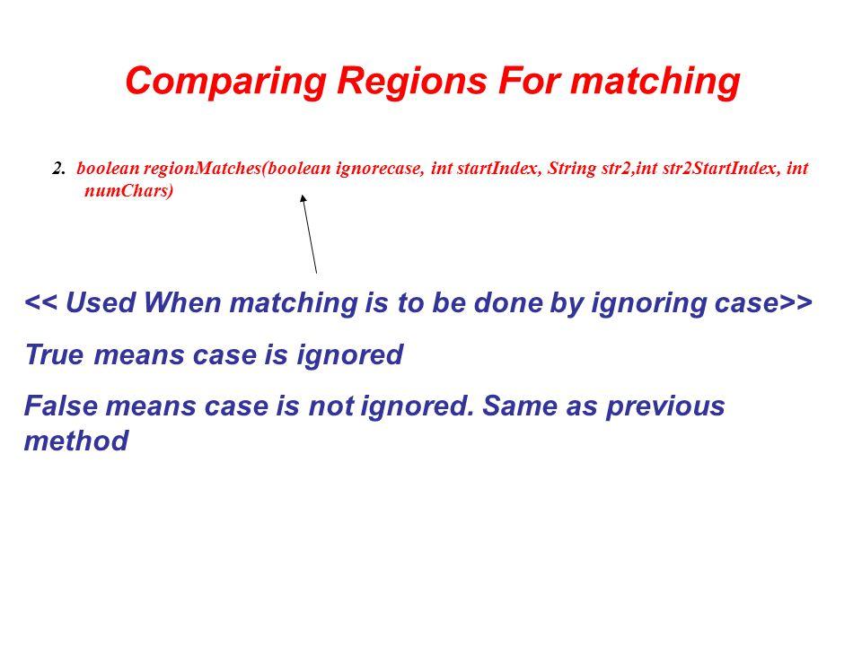 Comparing Regions For matching 2. boolean regionMatches(boolean ignorecase, int startIndex, String str2,int str2StartIndex, int numChars) > True means