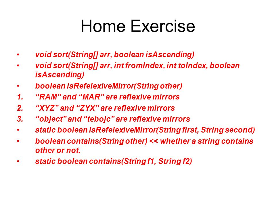 Home Exercise void sort(String[] arr, boolean isAscending) void sort(String[] arr, int fromIndex, int toIndex, boolean isAscending) boolean isRefelexi