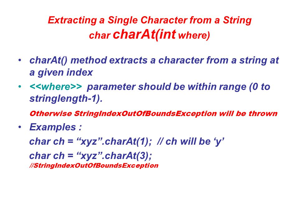 Extracting More than one character getChars() To Extract more than one character we can use getChars() method Syntax: void getChars (int sourceStart, int sourceEnd, char target[ ], int targetStart) Start index in Invoking String End index in Invoking String char Array where characters from string are to be stored Start index in char Array from where the characters are to be stored 1.
