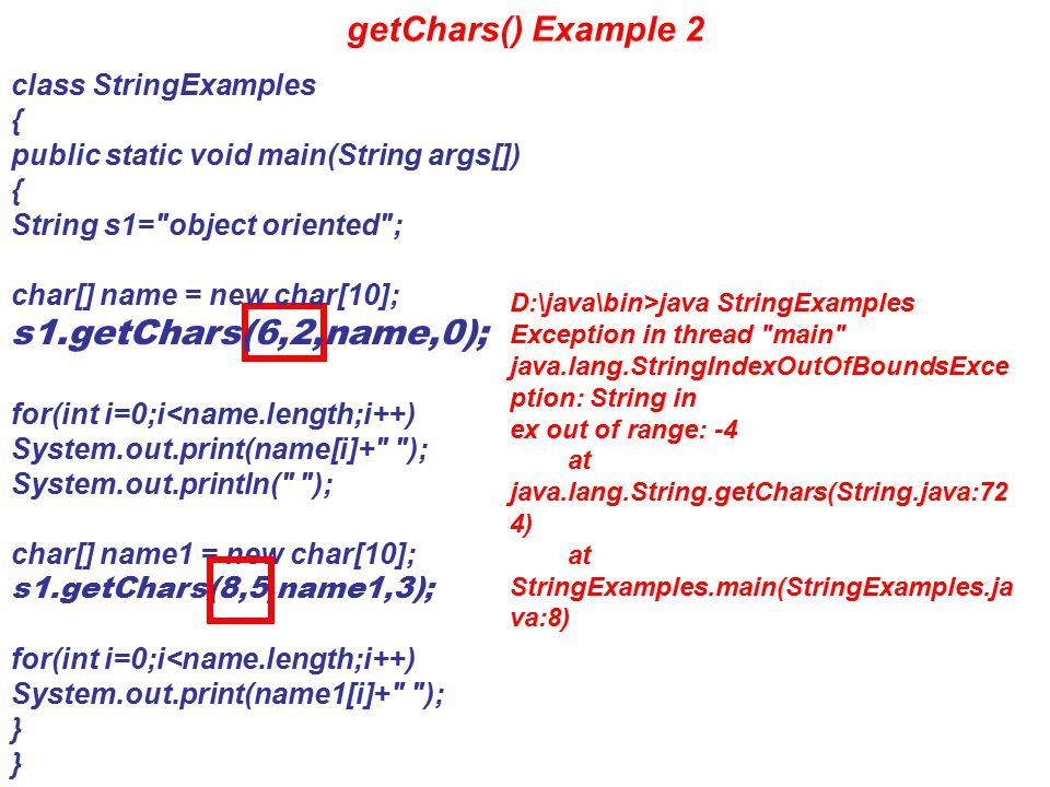 getChars() Example 3 class StringExamples { public static void main(String args[]) { String s1= object oriented ; char[] name = new char[10]; s1.getChars(0,13,name,0); for(int i=0;i<name.length;i++) System.out.print(name[i]+ ); System.out.println( ); char[] name1 = new char[10]; s1.getChars(0,5,name1,3); for(int i=0;i<name.length;i++) System.out.print(name1[i]+ ); } D:\java\bin>java StringExamples Exception in thread main java.lang.ArrayIndexOutOfBoundsE xception at java.lang.System.arraycopy(Native Method) at java.lang.String.getChars(String.jav a:726) at StringExamples.main(StringExampl es.java:8)
