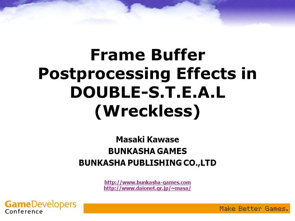 Frame Buffer Postprocessing Effects in DOUBLE-S.T.E.A.L (Wreckless) Masaki Kawase BUNKASHA GAMES BUNKASHA PUBLISHING CO.,LTD http://www.bunkasha-games