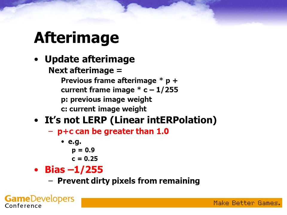 Afterimage Update afterimage Next afterimage = Previous frame afterimage * p + current frame image * c – 1/255 p: previous image weight c: current image weight It's not LERP (Linear intERPolation) –p+c can be greater than 1.0 e.g.
