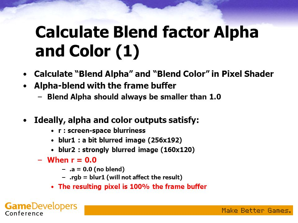Calculate Blend factor Alpha and Color (1) Calculate Blend Alpha and Blend Color in Pixel Shader Alpha-blend with the frame buffer –Blend Alpha should always be smaller than 1.0 Ideally, alpha and color outputs satisfy: r : screen-space blurriness blur1 : a bit blurred image (256x192) blur2 : strongly blurred image (160x120) –When r = 0.0 –.a = 0.0 (no blend) –.rgb = blur1 (will not affect the result) The resulting pixel is 100% the frame buffer