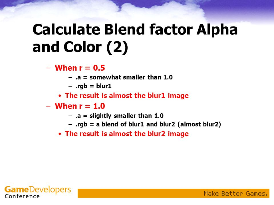 Calculate Blend factor Alpha and Color (2) –When r = 0.5 –.a = somewhat smaller than 1.0 –.rgb = blur1 The result is almost the blur1 image –When r = 1.0 –.a = slightly smaller than 1.0 –.rgb = a blend of blur1 and blur2 (almost blur2) The result is almost the blur2 image