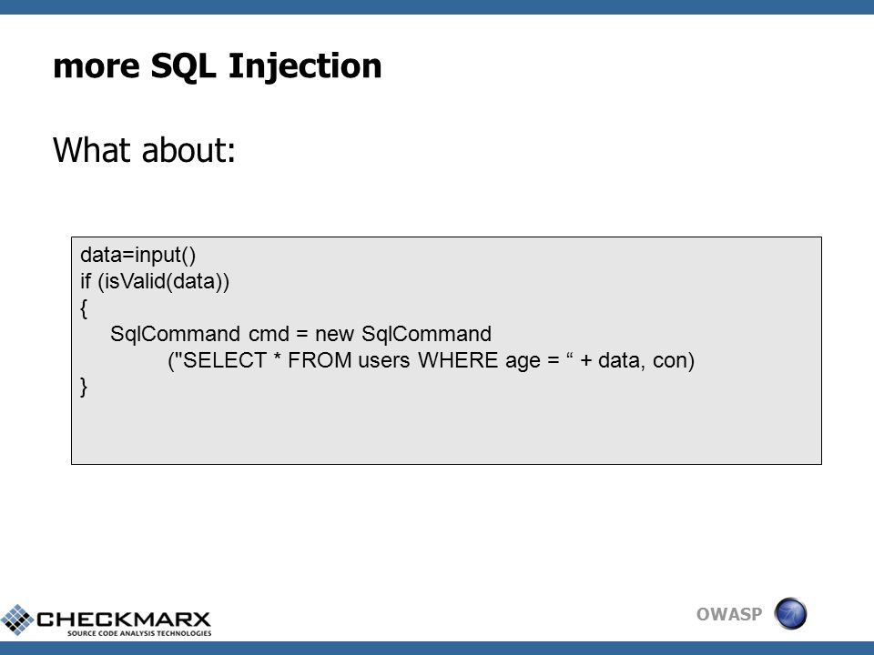 OWASP more SQL Injection What about: data=input() if (isValid(data)) { SqlCommand cmd = new SqlCommand ( SELECT * FROM users WHERE age = + data, con) }