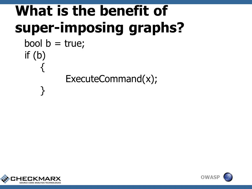 OWASP What is the benefit of super-imposing graphs bool b = true; if (b) { ExecuteCommand(x); }