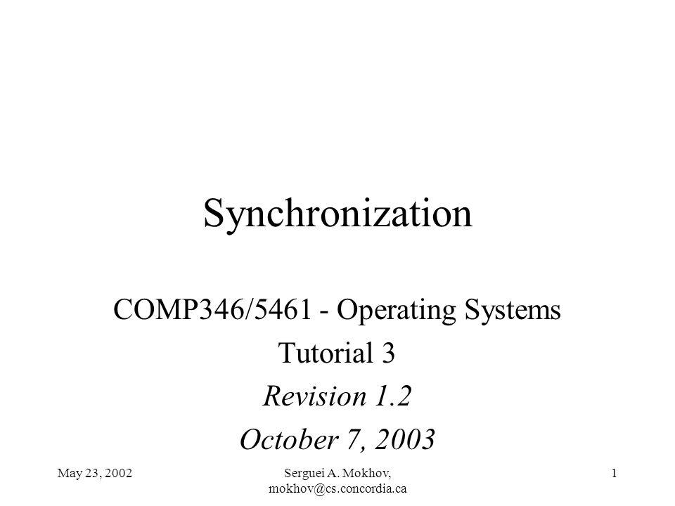 May 23, 2002Serguei A. Mokhov, mokhov@cs.concordia.ca 1 Synchronization COMP346/5461 - Operating Systems Tutorial 3 Revision 1.2 October 7, 2003