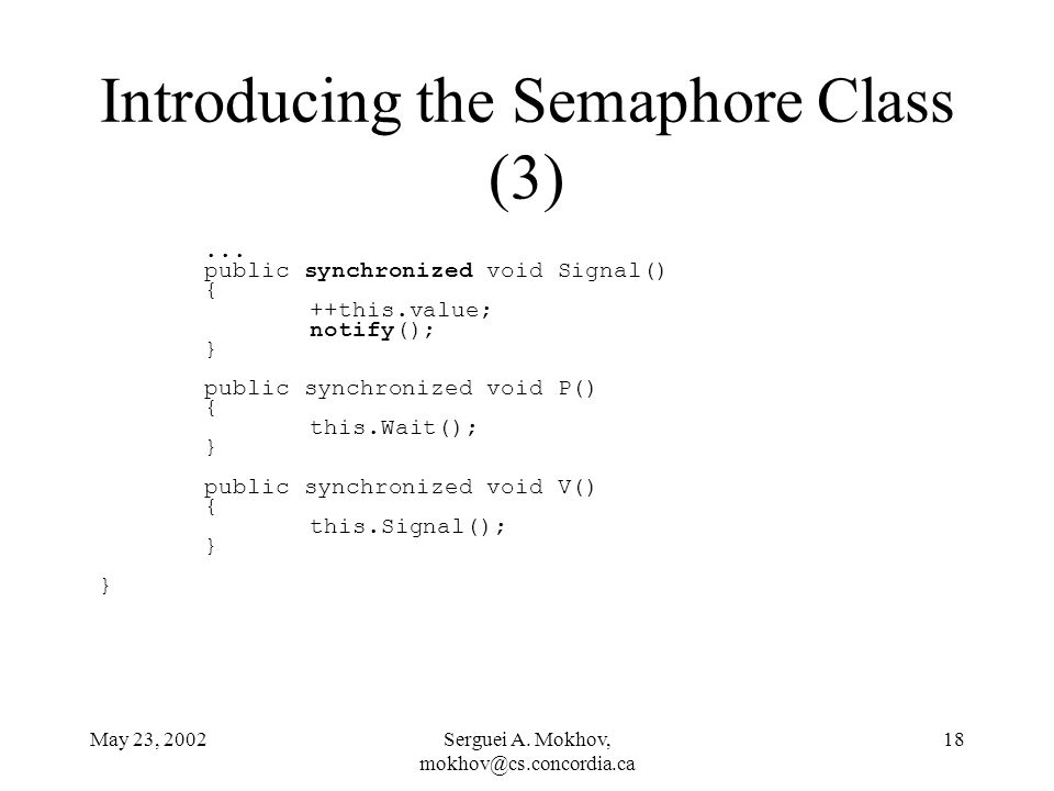 May 23, 2002Serguei A. Mokhov, mokhov@cs.concordia.ca 18 Introducing the Semaphore Class (3)... public synchronized void Signal() { ++this.value; noti