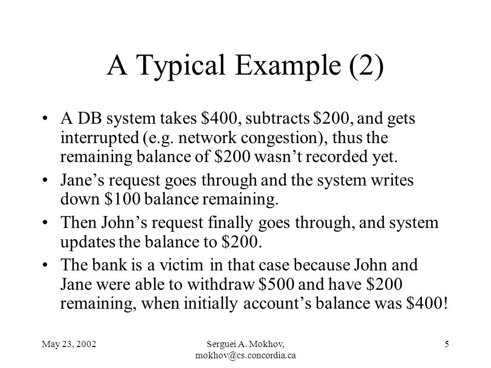 May 23, 2002Serguei A. Mokhov, mokhov@cs.concordia.ca 5 A Typical Example (2) A DB system takes $400, subtracts $200, and gets interrupted (e.g. netwo
