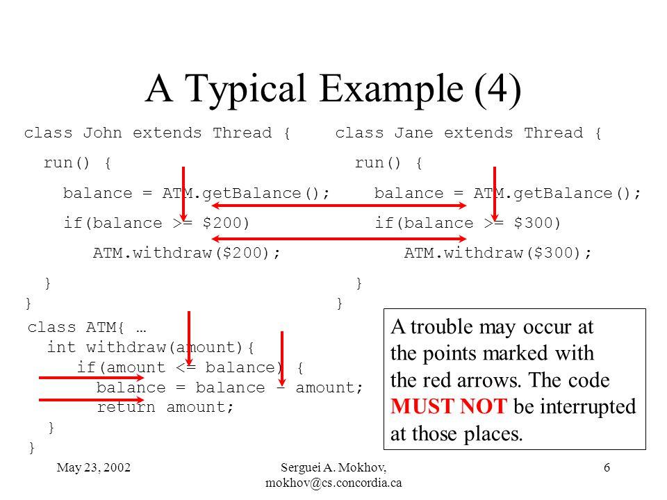 May 23, 2002Serguei A. Mokhov, mokhov@cs.concordia.ca 6 A Typical Example (4) class John extends Thread { run() { balance = ATM.getBalance(); if(balan