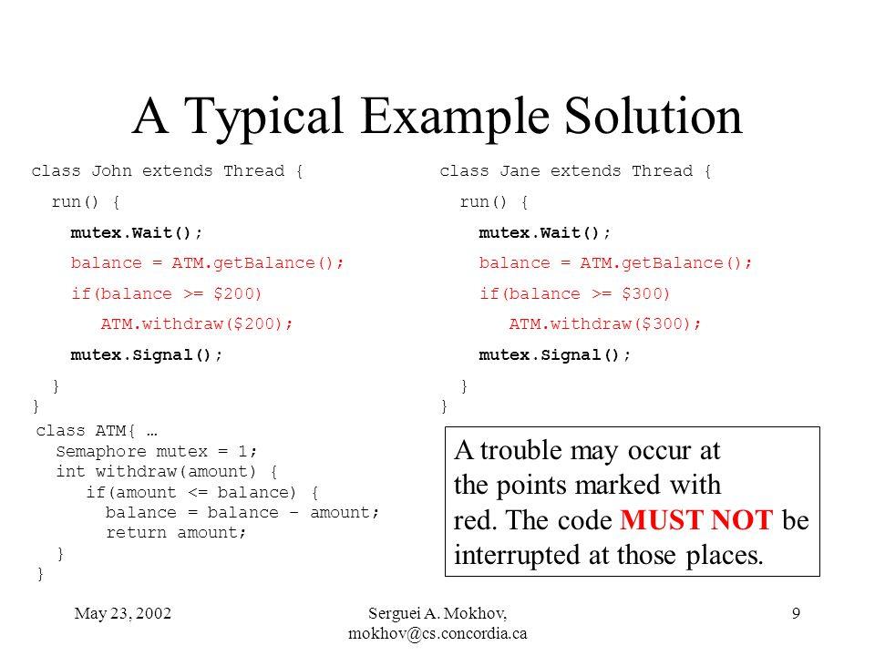 May 23, 2002Serguei A. Mokhov, mokhov@cs.concordia.ca 9 A Typical Example Solution class John extends Thread { run() { mutex.Wait(); balance = ATM.get