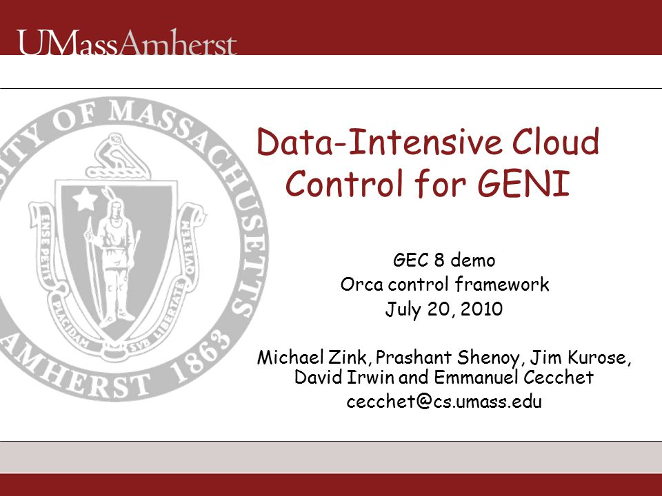 Data-Intensive Cloud Control for GENI GEC 8 demo Orca control framework July 20, 2010 Michael Zink, Prashant Shenoy, Jim Kurose, David Irwin and Emmanuel Cecchet cecchet@cs.umass.edu