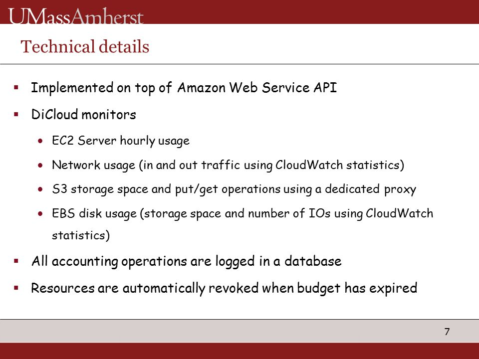 7 Technical details  Implemented on top of Amazon Web Service API  DiCloud monitors EC2 Server hourly usage Network usage (in and out traffic using CloudWatch statistics) S3 storage space and put/get operations using a dedicated proxy EBS disk usage (storage space and number of IOs using CloudWatch statistics)  All accounting operations are logged in a database  Resources are automatically revoked when budget has expired