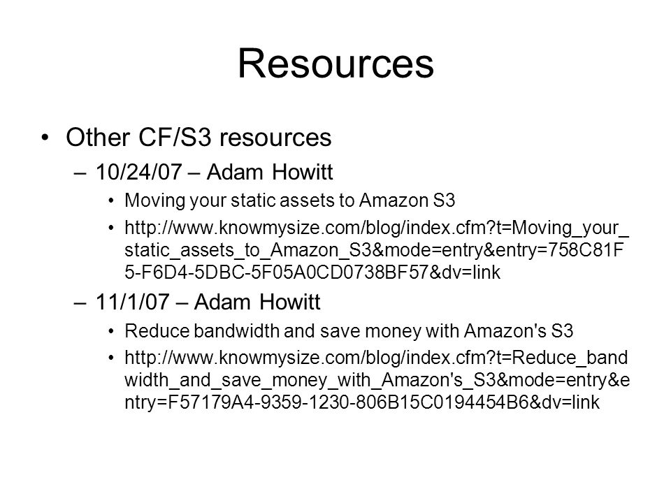 Resources Other CF/S3 resources –10/24/07 – Adam Howitt Moving your static assets to Amazon S3 http://www.knowmysize.com/blog/index.cfm t=Moving_your_ static_assets_to_Amazon_S3&mode=entry&entry=758C81F 5-F6D4-5DBC-5F05A0CD0738BF57&dv=link –11/1/07 – Adam Howitt Reduce bandwidth and save money with Amazon s S3 http://www.knowmysize.com/blog/index.cfm t=Reduce_band width_and_save_money_with_Amazon s_S3&mode=entry&e ntry=F57179A4-9359-1230-806B15C0194454B6&dv=link