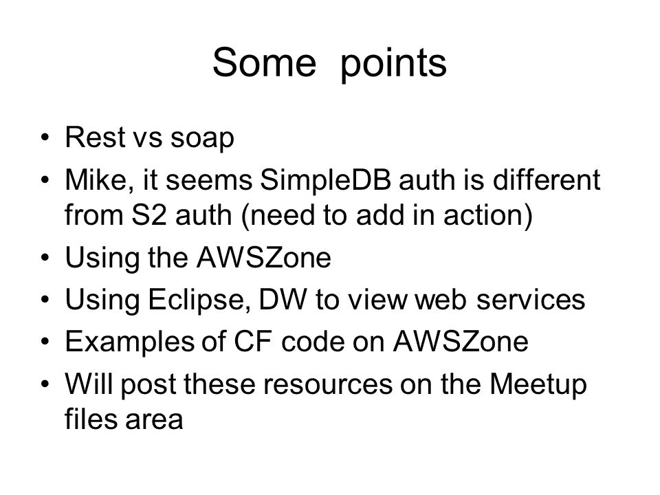 Some points Rest vs soap Mike, it seems SimpleDB auth is different from S2 auth (need to add in action) Using the AWSZone Using Eclipse, DW to view web services Examples of CF code on AWSZone Will post these resources on the Meetup files area