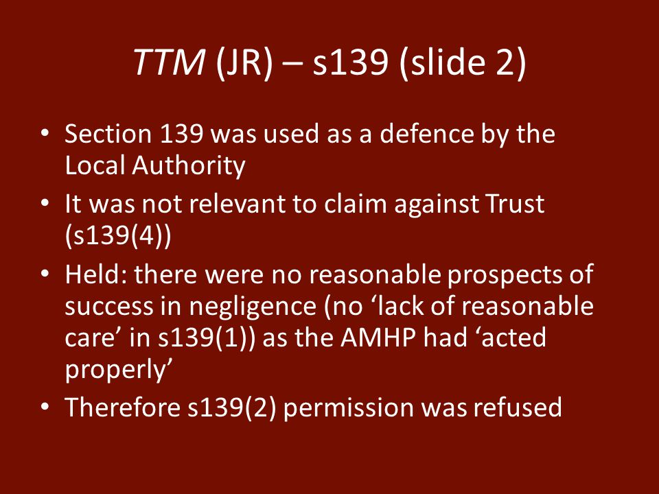 TTM (JR) – s139 (slide 2) Section 139 was used as a defence by the Local Authority It was not relevant to claim against Trust (s139(4)) Held: there were no reasonable prospects of success in negligence (no 'lack of reasonable care' in s139(1)) as the AMHP had 'acted properly' Therefore s139(2) permission was refused