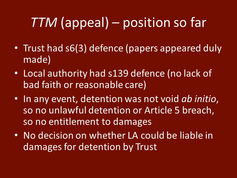 TTM (appeal) – position so far Trust had s6(3) defence (papers appeared duly made) Local authority had s139 defence (no lack of bad faith or reasonable care) In any event, detention was not void ab initio, so no unlawful detention or Article 5 breach, so no entitlement to damages No decision on whether LA could be liable in damages for detention by Trust