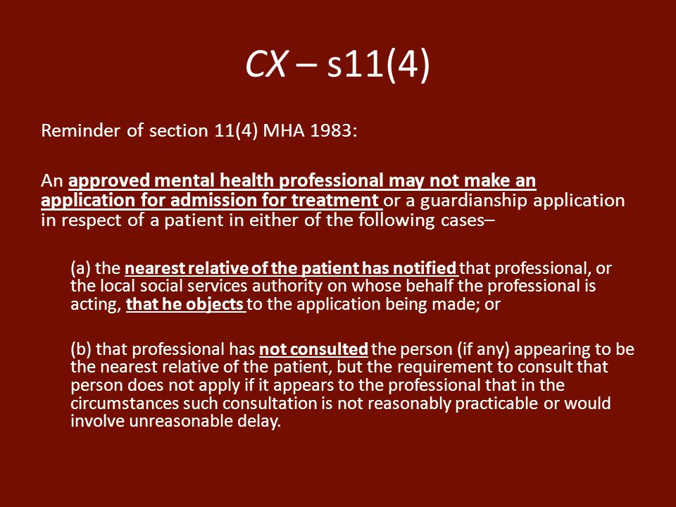 CX – s11(4) Reminder of section 11(4) MHA 1983: An approved mental health professional may not make an application for admission for treatment or a guardianship application in respect of a patient in either of the following cases– (a) the nearest relative of the patient has notified that professional, or the local social services authority on whose behalf the professional is acting, that he objects to the application being made; or (b) that professional has not consulted the person (if any) appearing to be the nearest relative of the patient, but the requirement to consult that person does not apply if it appears to the professional that in the circumstances such consultation is not reasonably practicable or would involve unreasonable delay.