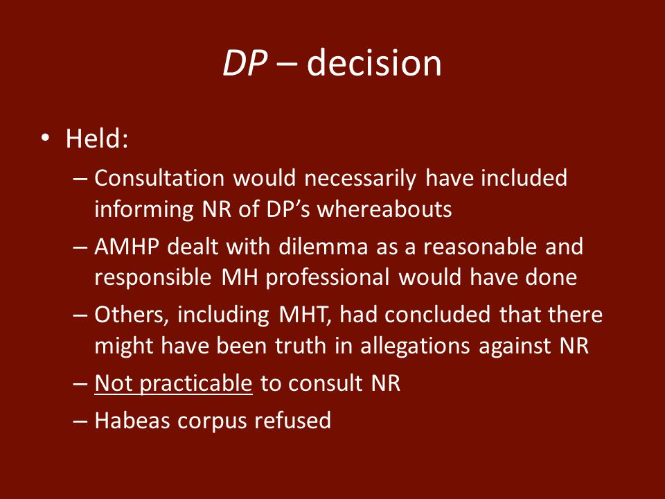 DP – decision Held: – Consultation would necessarily have included informing NR of DP's whereabouts – AMHP dealt with dilemma as a reasonable and responsible MH professional would have done – Others, including MHT, had concluded that there might have been truth in allegations against NR – Not practicable to consult NR – Habeas corpus refused