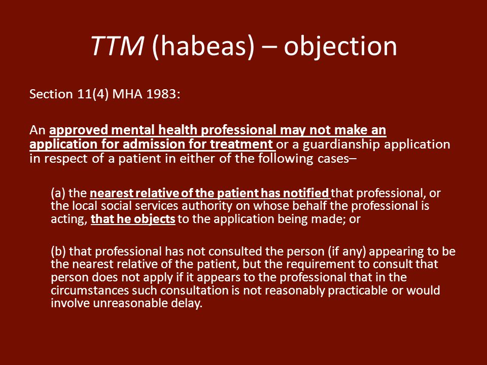 TTM (habeas) – objection Section 11(4) MHA 1983: An approved mental health professional may not make an application for admission for treatment or a guardianship application in respect of a patient in either of the following cases– (a) the nearest relative of the patient has notified that professional, or the local social services authority on whose behalf the professional is acting, that he objects to the application being made; or (b) that professional has not consulted the person (if any) appearing to be the nearest relative of the patient, but the requirement to consult that person does not apply if it appears to the professional that in the circumstances such consultation is not reasonably practicable or would involve unreasonable delay.